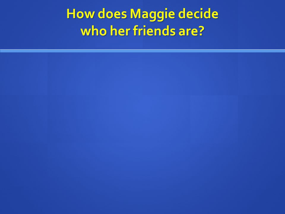 How does Maggie decide who her friends are?