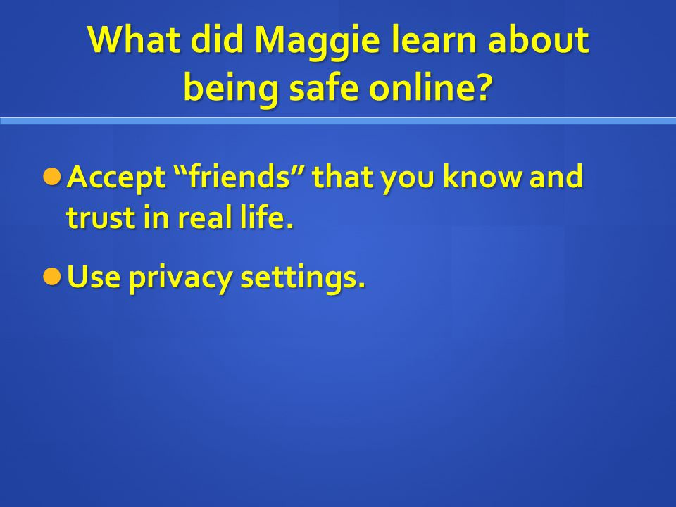 "What did Maggie learn about being safe online? Accept ""friends"" that you know and trust in real life. Accept ""friends"" that you know and trust in real"