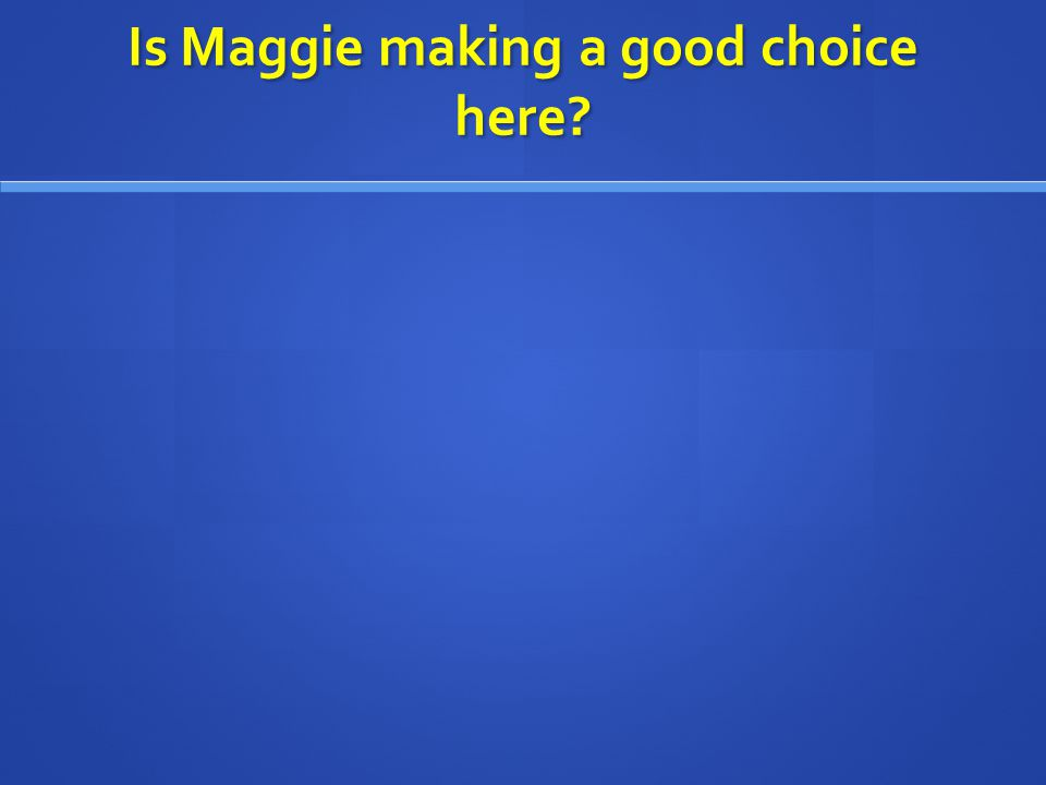 Is Maggie making a good choice here?