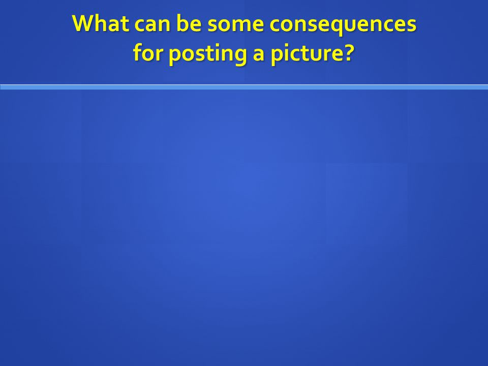 What can be some consequences for posting a picture?
