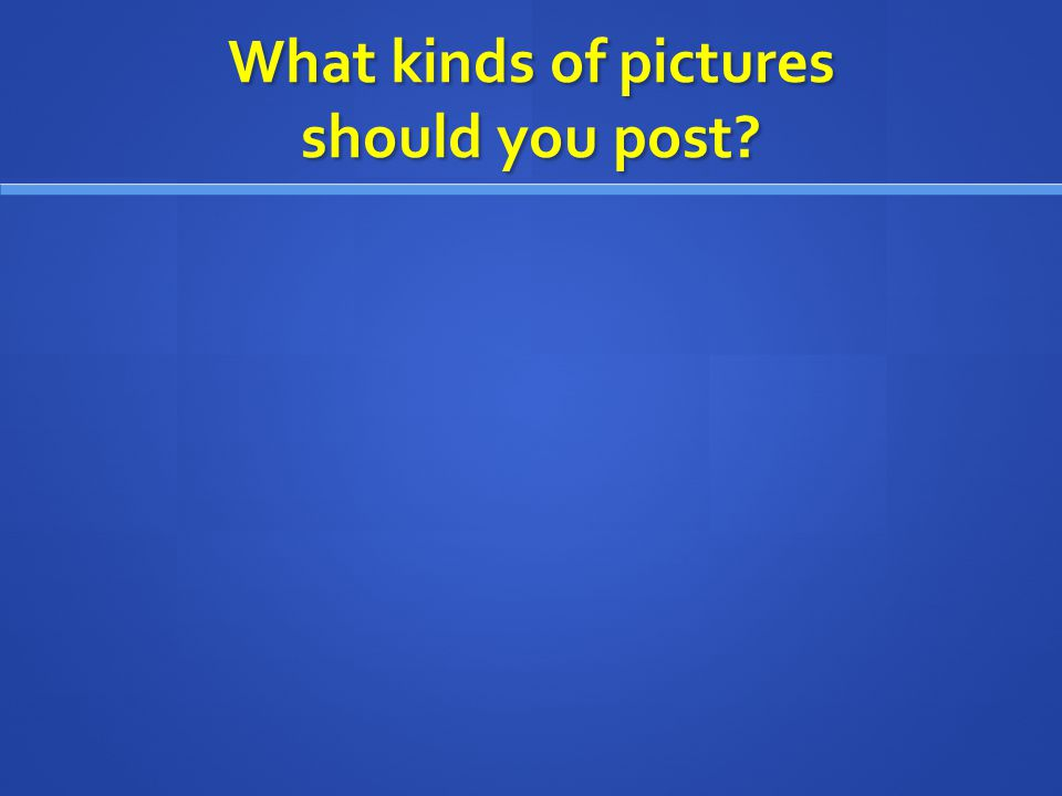 What kinds of pictures should you post?