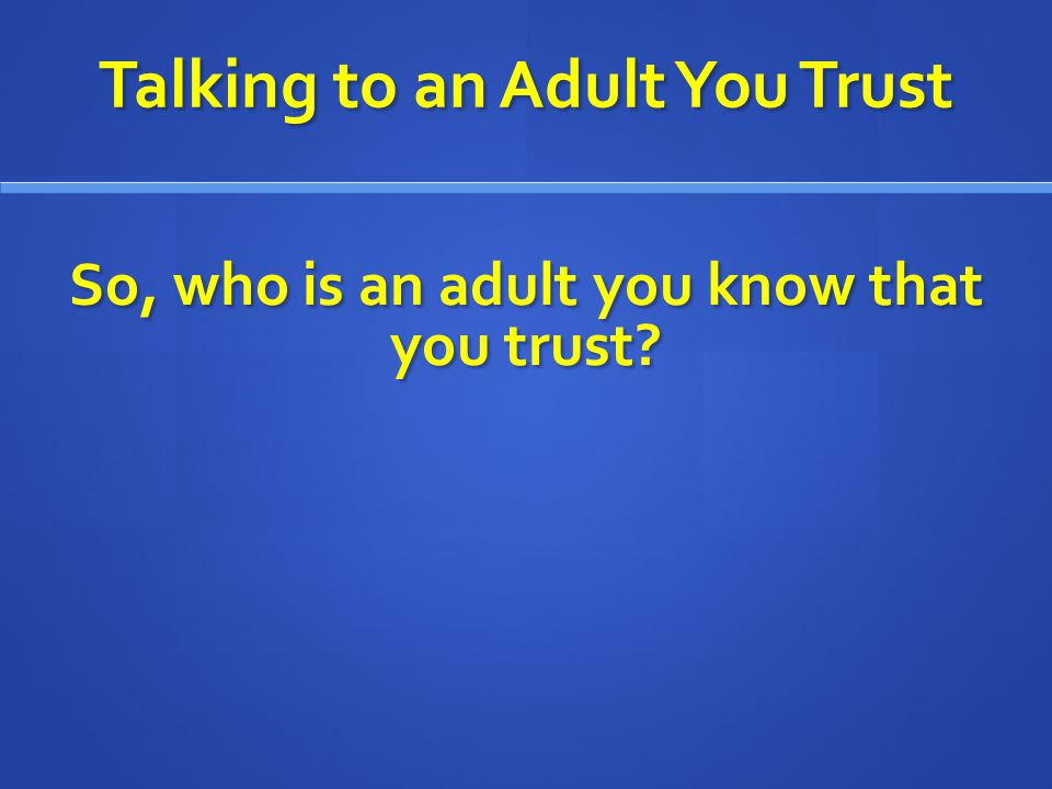 Talking to an Adult You Trust So, who is an adult you know that you trust?