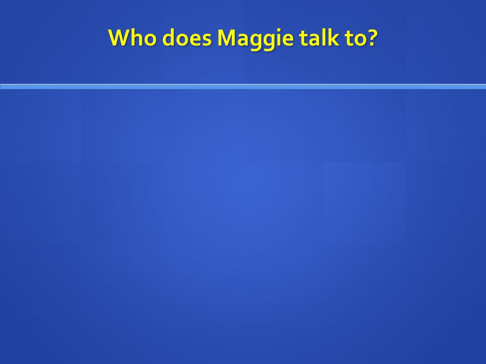 Who does Maggie talk to?