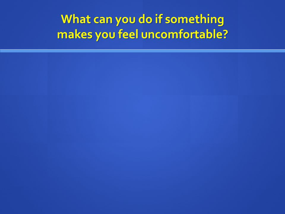What can you do if something makes you feel uncomfortable?
