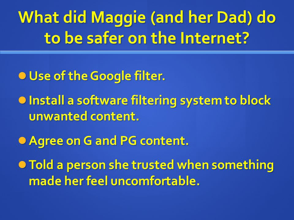 What did Maggie (and her Dad) do to be safer on the Internet? Use of the Google filter. Use of the Google filter. Install a software filtering system