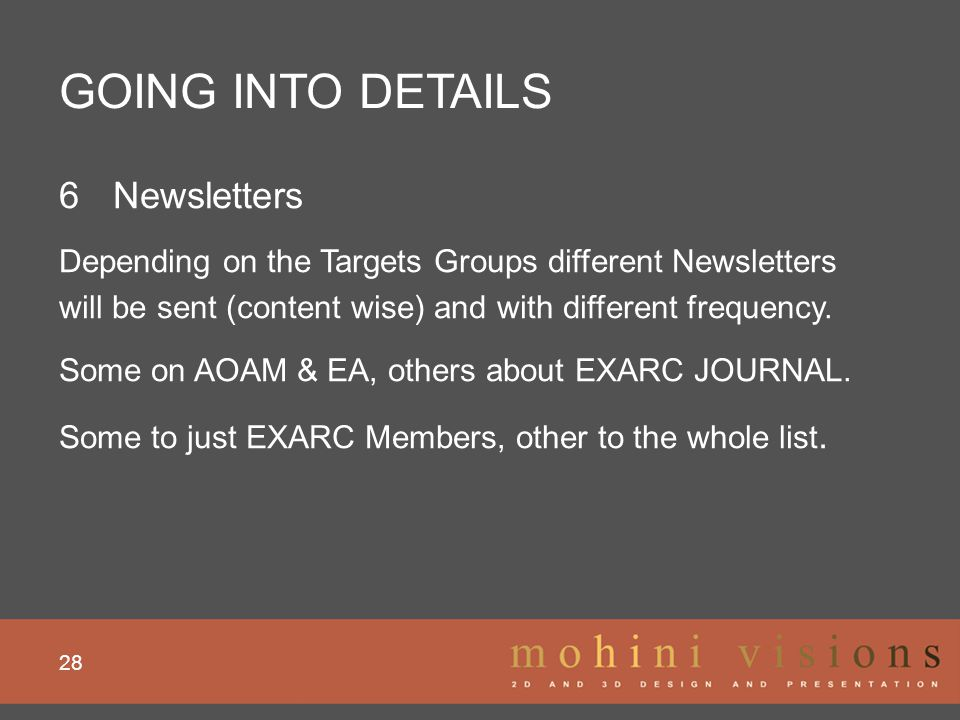 GOING INTO DETAILS 28 6Newsletters Depending on the Targets Groups different Newsletters will be sent (content wise) and with different frequency. Som