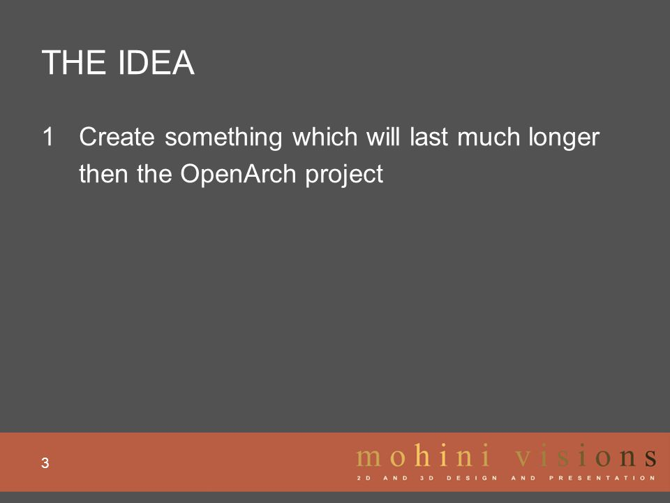 THE IDEA 4 1Create something which will last much longer then the OpenArch project - Use Open Source (DRUPAL, JOOMLA, TYPO3, WORDPRESS) - Use existing platforms and networks (do not re-discover the wheel or be competing)