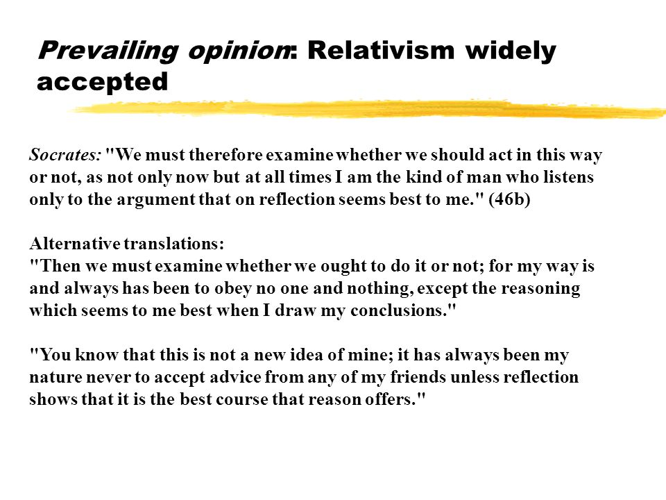 Prevailing opinion: Relativism widely accepted Socrates: We must therefore examine whether we should act in this way or not, as not only now but at all times I am the kind of man who listens only to the argument that on reflection seems best to me. (46b) Alternative translations: Then we must examine whether we ought to do it or not; for my way is and always has been to obey no one and nothing, except the reasoning which seems to me best when I draw my conclusions. You know that this is not a new idea of mine; it has always been my nature never to accept advice from any of my friends unless reflection shows that it is the best course that reason offers.
