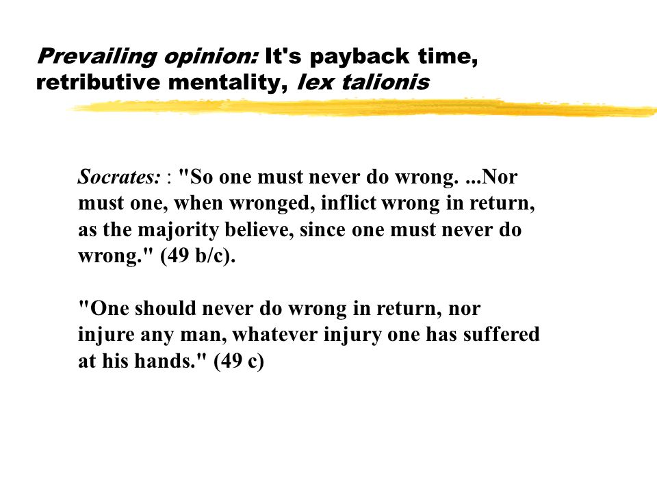 Prevailing opinion: It s payback time, retributive mentality, lex talionis Socrates: : So one must never do wrong....Nor must one, when wronged, inflict wrong in return, as the majority believe, since one must never do wrong. (49 b/c).
