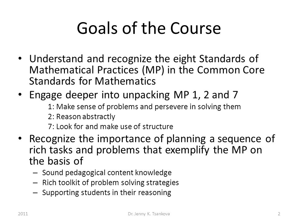 Goals of the Course Understand and recognize the eight Standards of Mathematical Practices (MP) in the Common Core Standards for Mathematics Engage deeper into unpacking MP 1, 2 and 7 1: Make sense of problems and persevere in solving them 2: Reason abstractly 7: Look for and make use of structure Recognize the importance of planning a sequence of rich tasks and problems that exemplify the MP on the basis of – Sound pedagogical content knowledge – Rich toolkit of problem solving strategies – Supporting students in their reasoning 2Dr.