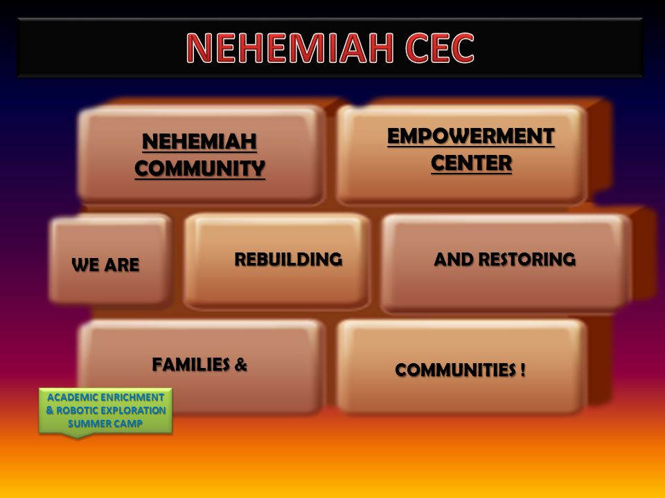 REBUILDING NEHEMIAHCOMMUNITY COMMUNITIES ! FAMILIES & EMPOWERMENT CENTER AND RESTORING WE ARE ACADEMIC ENRICHMENT & ROBOTIC EXPLORATION SUMMER CAMP AC