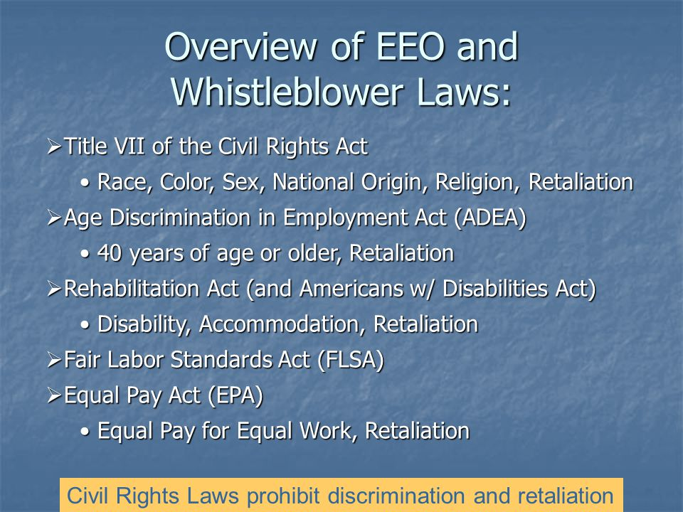  Title VII of the Civil Rights Act Race, Color, Sex, National Origin, Religion, Retaliation Race, Color, Sex, National Origin, Religion, Retaliation  Age Discrimination in Employment Act (ADEA) 40 years of age or older, Retaliation 40 years of age or older, Retaliation  Rehabilitation Act (and Americans w/ Disabilities Act) Disability, Accommodation, Retaliation Disability, Accommodation, Retaliation  Fair Labor Standards Act (FLSA)  Equal Pay Act (EPA) Equal Pay for Equal Work, Retaliation Equal Pay for Equal Work, Retaliation Civil Rights Laws prohibit discrimination and retaliation Overview of EEO and Whistleblower Laws: