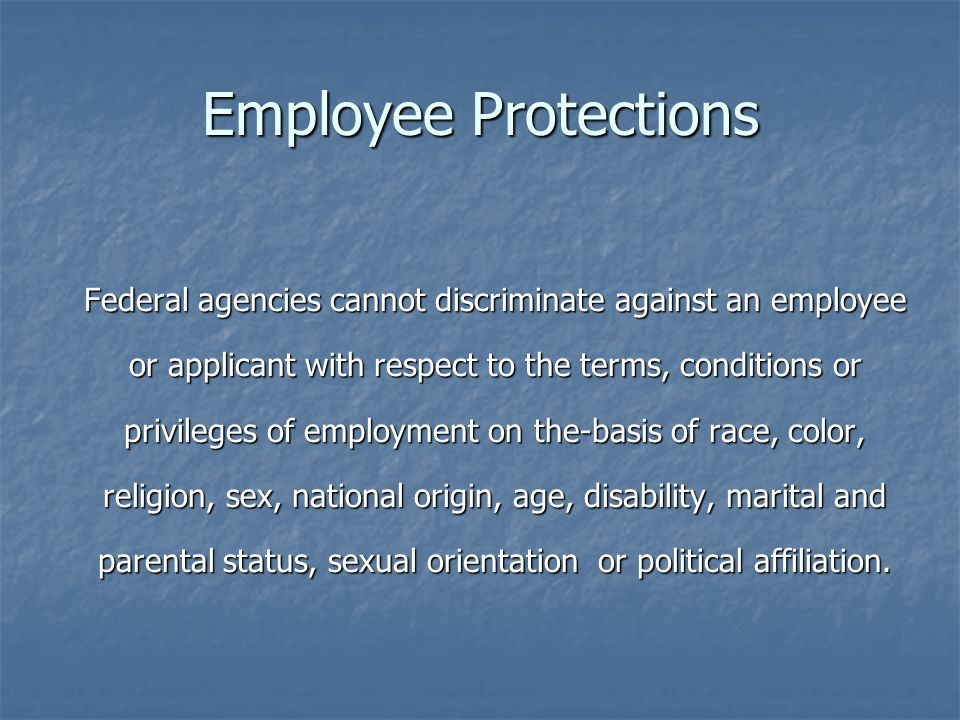 Employee Protections Federal agencies cannot discriminate against an employee or applicant with respect to the terms, conditions or privileges of employment on the-basis of race, color, religion, sex, national origin, age, disability, marital and parental status, sexual orientation or political affiliation.