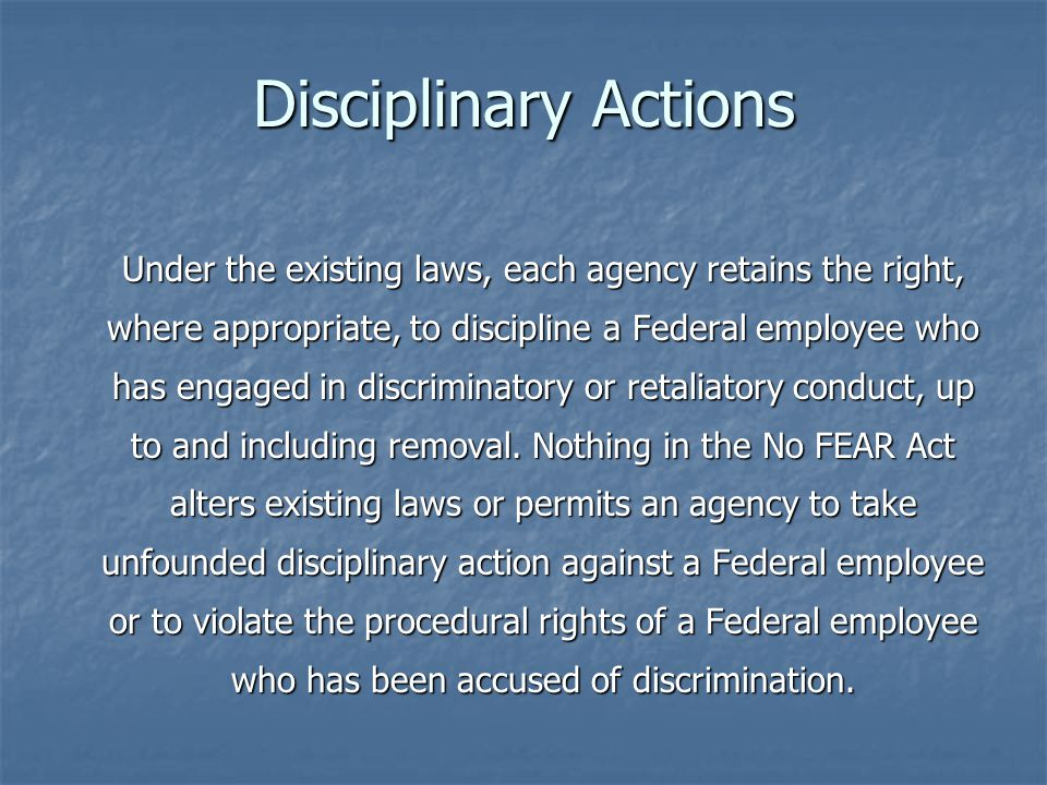 Disciplinary Actions Under the existing laws, each agency retains the right, where appropriate, to discipline a Federal employee who has engaged in discriminatory or retaliatory conduct, up to and including removal.