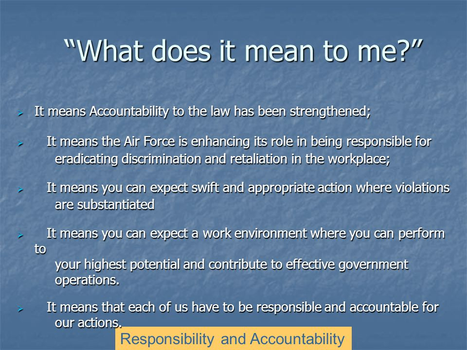 What does it mean to me Responsibility and Accountability  It means Accountability to the law has been strengthened;  It means the Air Force is enhancing its role in being responsible for eradicating discrimination and retaliation in the workplace;  It means you can expect swift and appropriate action where violations are substantiated  It means you can expect a work environment where you can perform to your highest potential and contribute to effective government operations.
