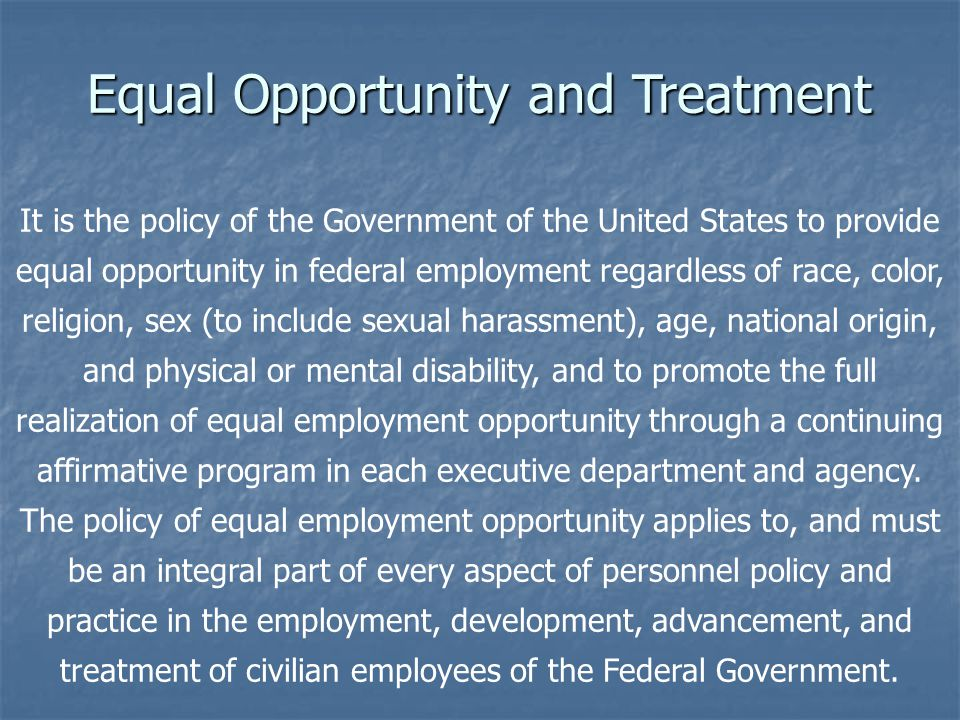 It is the policy of the Government of the United States to provide equal opportunity in federal employment regardless of race, color, religion, sex (to include sexual harassment), age, national origin, and physical or mental disability, and to promote the full realization of equal employment opportunity through a continuing affirmative program in each executive department and agency.