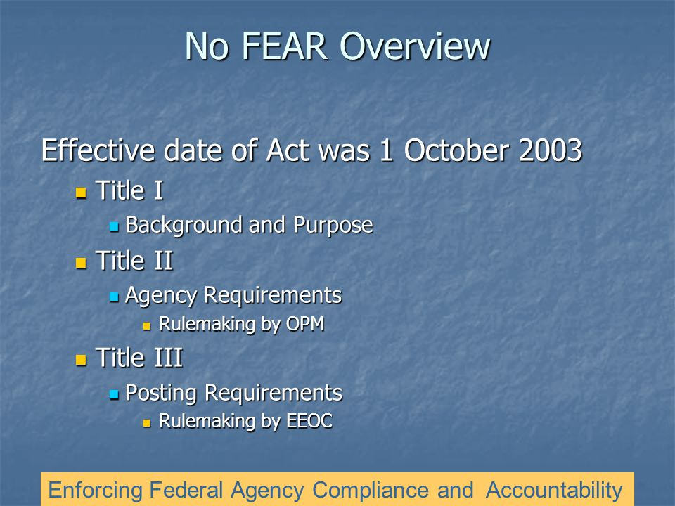 No FEAR Overview Effective date of Act was 1 October 2003 Title I Title I Background and Purpose Background and Purpose Title II Title II Agency Requirements Agency Requirements Rulemaking by OPM Rulemaking by OPM Title III Title III Posting Requirements Posting Requirements Rulemaking by EEOC Rulemaking by EEOC Enforcing Federal Agency Compliance and Accountability