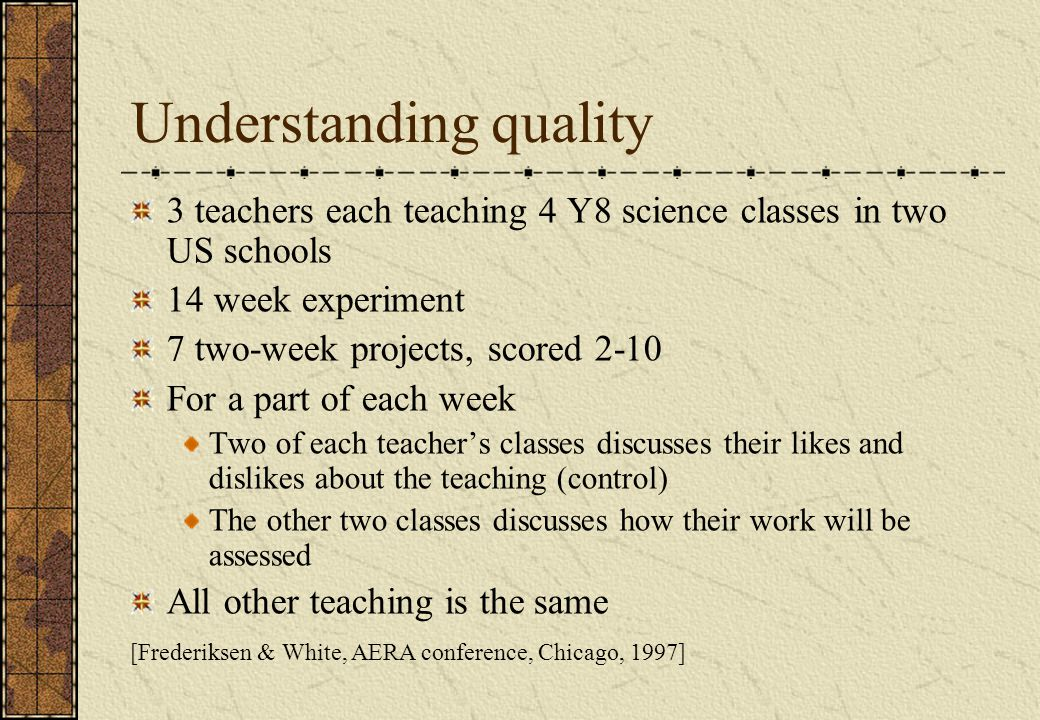 [Frederiksen & White, AERA conference, Chicago, 1997] Understanding quality 3 teachers each teaching 4 Y8 science classes in two US schools 14 week experiment 7 two-week projects, scored 2-10 For a part of each week Two of each teacher's classes discusses their likes and dislikes about the teaching (control) The other two classes discusses how their work will be assessed All other teaching is the same