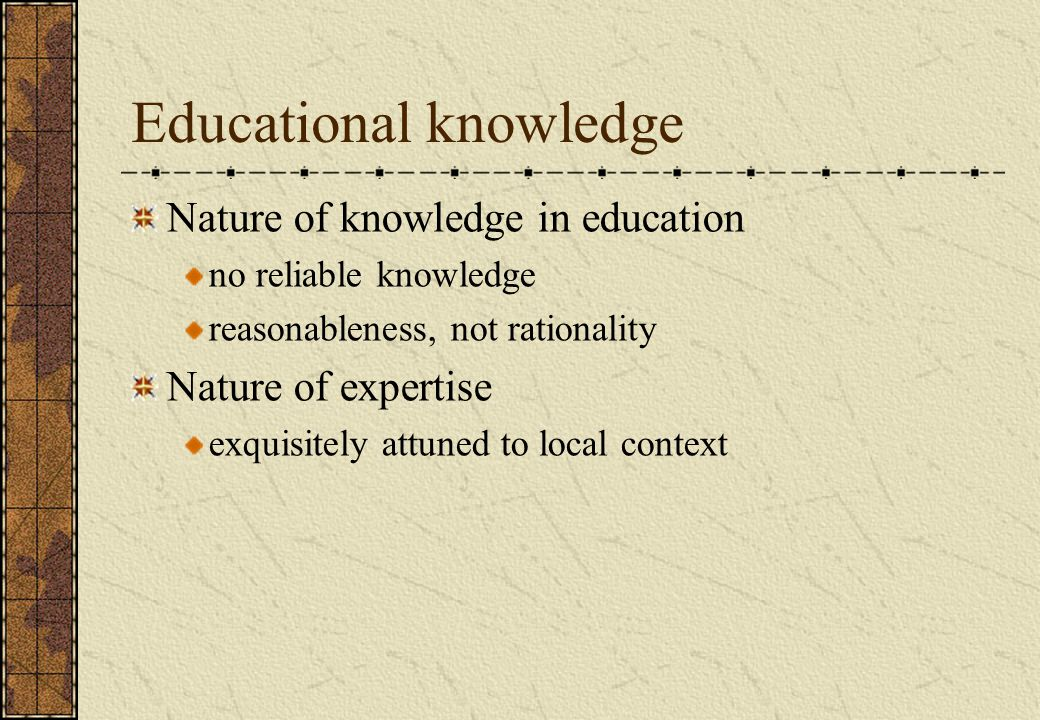 Educational knowledge Nature of knowledge in education no reliable knowledge reasonableness, not rationality Nature of expertise exquisitely attuned to local context