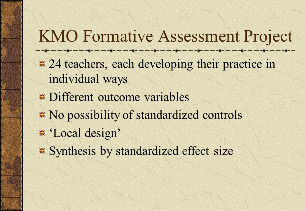 KMO Formative Assessment Project 24 teachers, each developing their practice in individual ways Different outcome variables No possibility of standardized controls 'Local design' Synthesis by standardized effect size