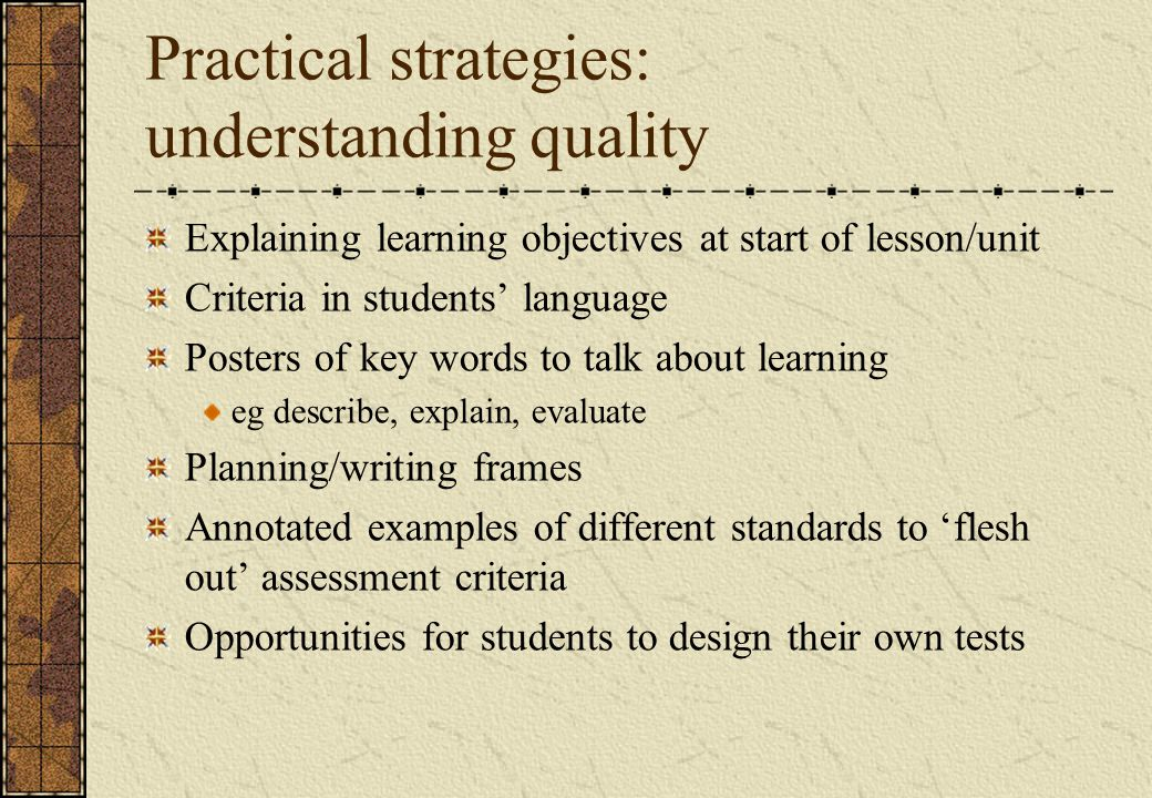 Practical strategies: understanding quality Explaining learning objectives at start of lesson/unit Criteria in students' language Posters of key words to talk about learning eg describe, explain, evaluate Planning/writing frames Annotated examples of different standards to 'flesh out' assessment criteria Opportunities for students to design their own tests