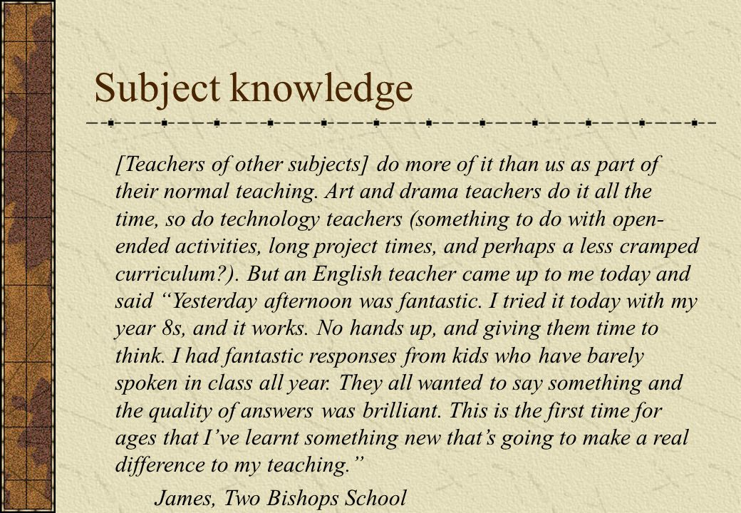 Subject knowledge [Teachers of other subjects] do more of it than us as part of their normal teaching.