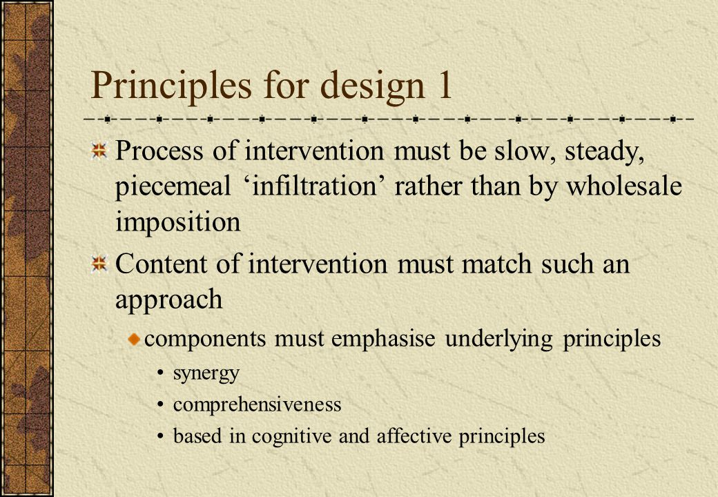 Principles for design 1 Process of intervention must be slow, steady, piecemeal 'infiltration' rather than by wholesale imposition Content of intervention must match such an approach components must emphasise underlying principles synergy comprehensiveness based in cognitive and affective principles