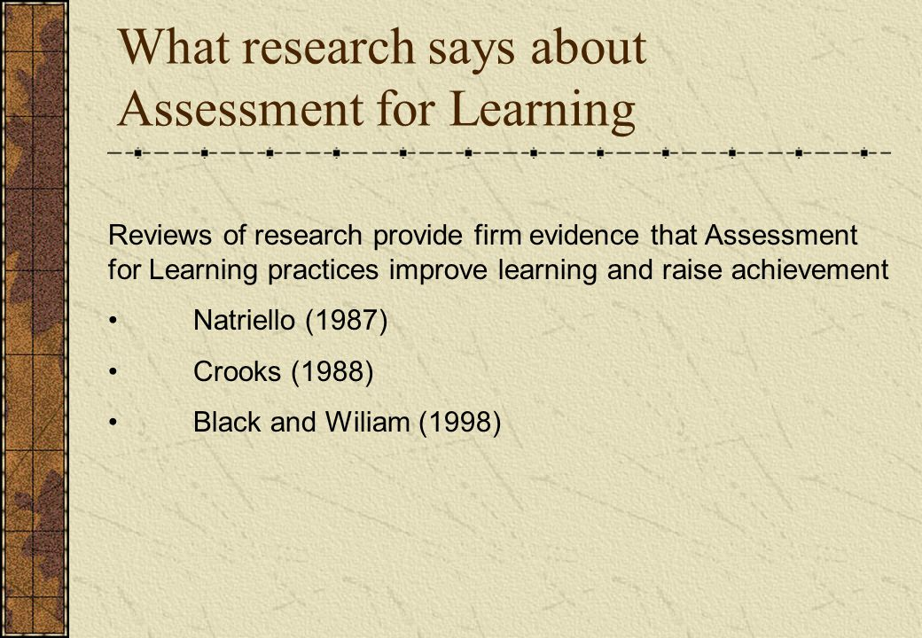 What research says about Assessment for Learning Reviews of research provide firm evidence that Assessment for Learning practices improve learning and raise achievement Natriello (1987) Crooks (1988) Black and Wiliam (1998)