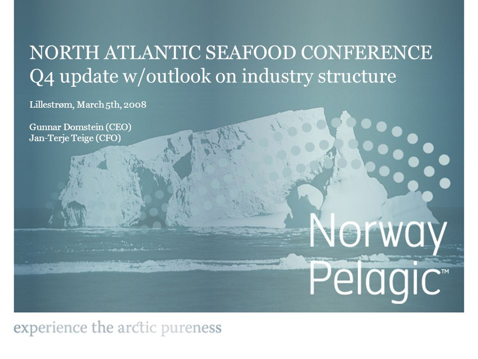 NORTH ATLANTIC SEAFOOD CONFERENCE Q4 update w/outlook on industry structure Lillestrøm, March 5th, 2008 Gunnar Domstein (CEO) Jan-Terje Teige (CFO)