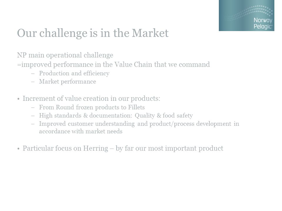 Our challenge is in the Market NP main operational challenge =improved performance in the Value Chain that we command –Production and efficiency –Market performance Increment of value creation in our products: –From Round frozen products to Fillets –High standards & documentation: Quality & food safety –Improved customer understanding and product/process development in accordance with market needs Particular focus on Herring – by far our most important product
