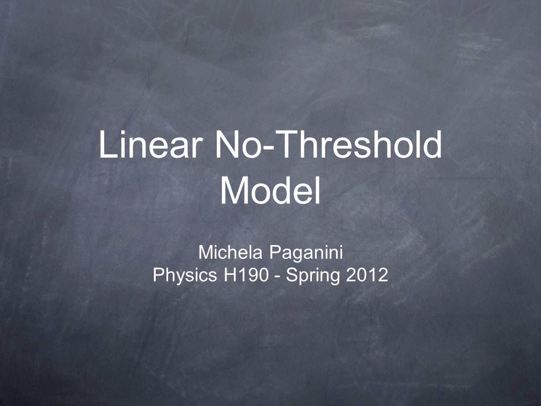 Linear No-Threshold Model Michela Paganini Physics H190 - Spring 2012