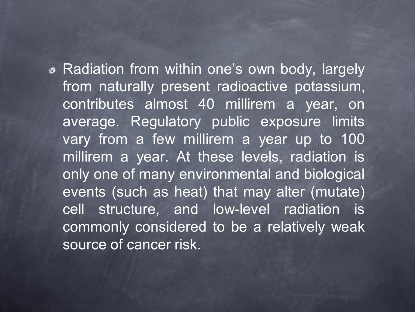 Radiation from within one's own body, largely from naturally present radioactive potassium, contributes almost 40 millirem a year, on average. Regulat