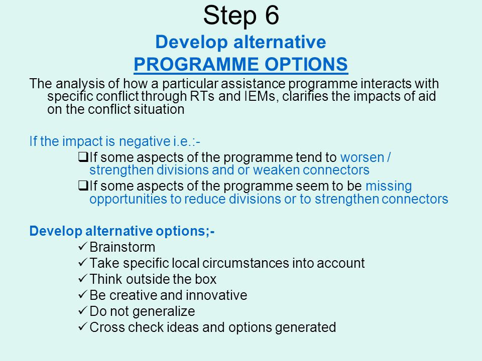 Step 6 Develop alternative PROGRAMME OPTIONS The analysis of how a particular assistance programme interacts with specific conflict through RTs and IE