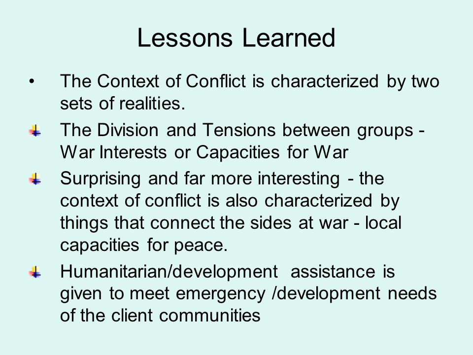 Lessons Learned Cont: These needs are, at least in part, created by insecurity, warring and or breakdown in social institutions When aid is given in the context of conflict, it becomes a part of that context and either reinforces and exacerbates the divisions and tensions or supports and strengthens capacities for peace Even where there is there is no active violent conflict development assistance can trigger latent conflict into valence Not all aspects of the entire Aid have a purely positive or a poorly negative effect but only discrete elements (details) within it