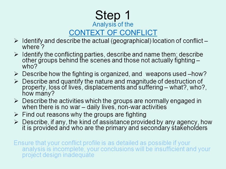 Step 1 Analysis of the CONTEXT OF CONFLICT  Identify and describe the actual (geographical) location of conflict – where ?  Identify the conflicting