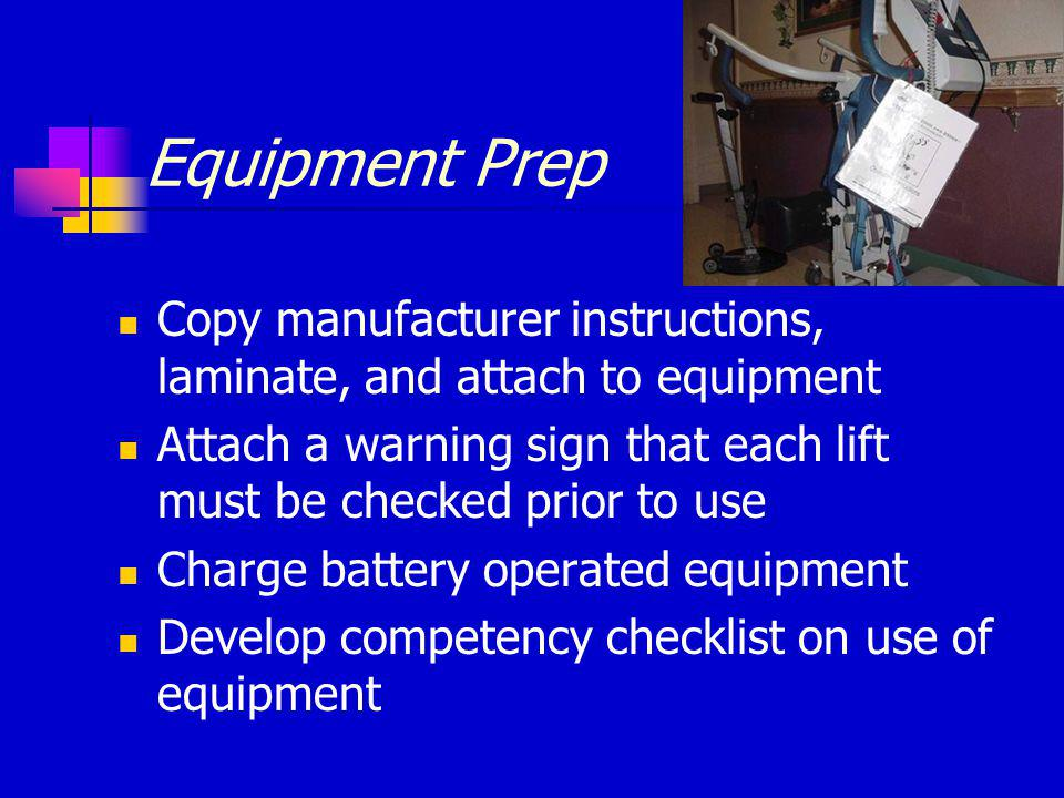 Equipment Prep Copy manufacturer instructions, laminate, and attach to equipment Attach a warning sign that each lift must be checked prior to use Charge battery operated equipment Develop competency checklist on use of equipment