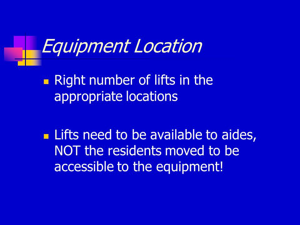 Equipment Location Right number of lifts in the appropriate locations Lifts need to be available to aides, NOT the residents moved to be accessible to the equipment!