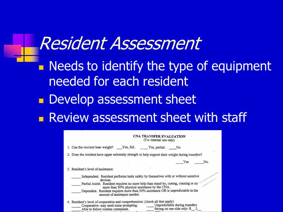 Resident Assessment Needs to identify the type of equipment needed for each resident Develop assessment sheet Review assessment sheet with staff