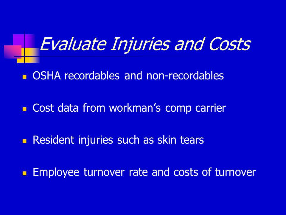 Evaluate Injuries and Costs OSHA recordables and non-recordables Cost data from workman's comp carrier Resident injuries such as skin tears Employee turnover rate and costs of turnover