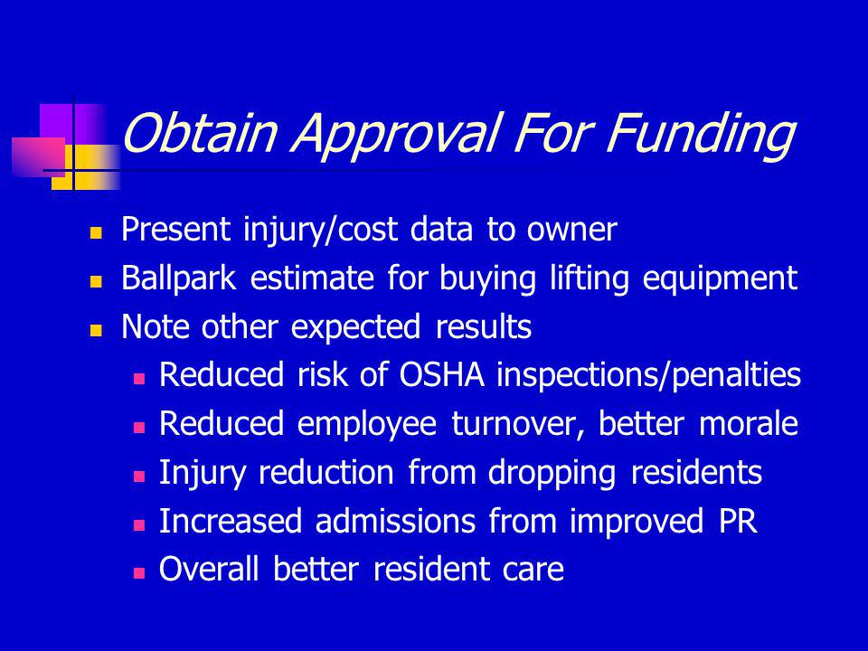 Obtain Approval For Funding Present injury/cost data to owner Ballpark estimate for buying lifting equipment Note other expected results Reduced risk of OSHA inspections/penalties Reduced employee turnover, better morale Injury reduction from dropping residents Increased admissions from improved PR Overall better resident care