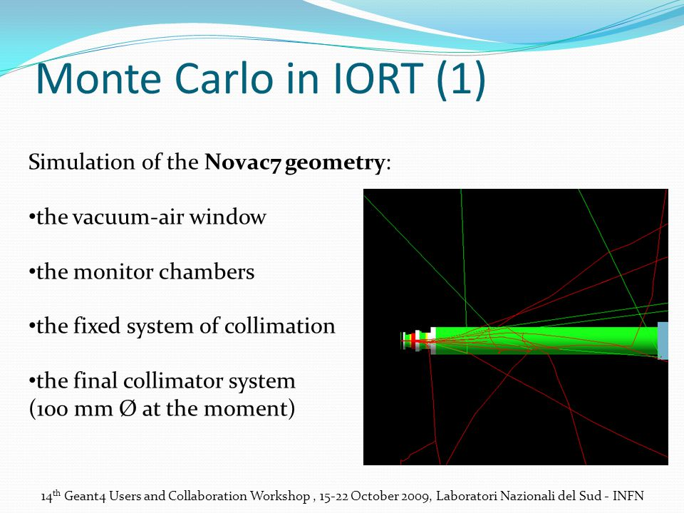 Monte Carlo in IORT (1) 14 th Geant4 Users and Collaboration Workshop, 15-22 October 2009, Laboratori Nazionali del Sud - INFN Simulation of the Novac7 geometry: the vacuum-air window the monitor chambers the fixed system of collimation the final collimator system (100 mm Ø at the moment)