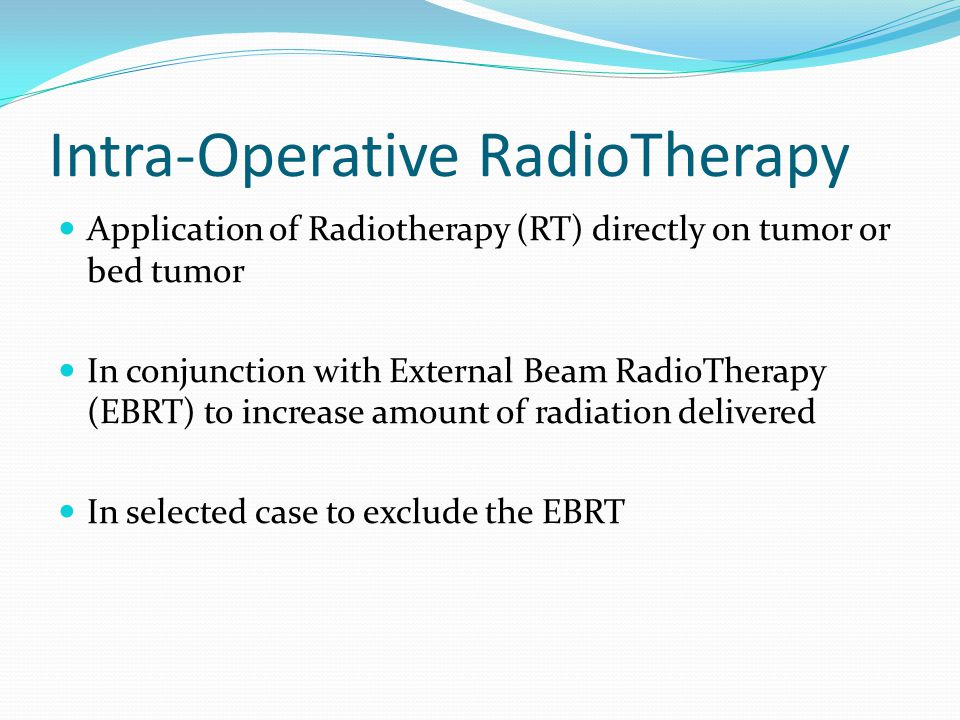 Intra-Operative RadioTherapy Application of Radiotherapy (RT) directly on tumor or bed tumor In conjunction with External Beam RadioTherapy (EBRT) to
