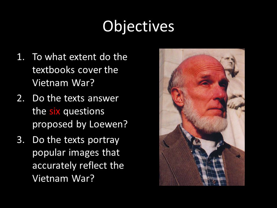 Objectives 1.To what extent do the textbooks cover the Vietnam War? 2.Do the texts answer the six questions proposed by Loewen? 3.Do the texts portray