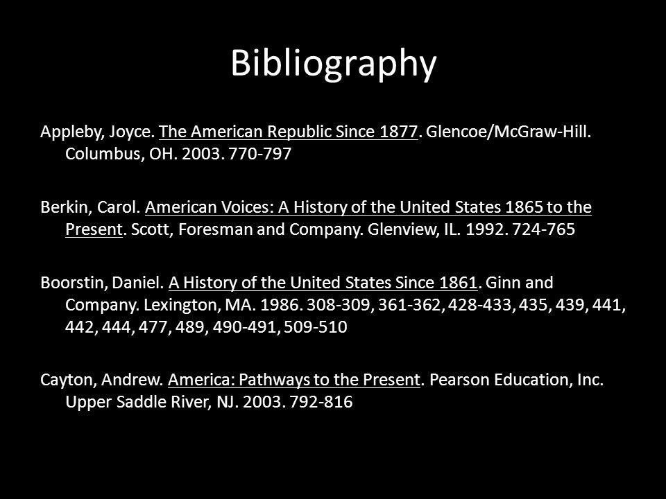Bibliography Appleby, Joyce. The American Republic Since 1877. Glencoe/McGraw-Hill. Columbus, OH. 2003. 770-797 Berkin, Carol. American Voices: A Hist