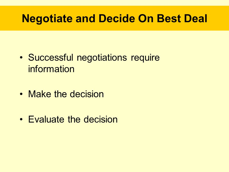 Successful negotiations require information Make the decision Evaluate the decision Negotiate and Decide On Best Deal