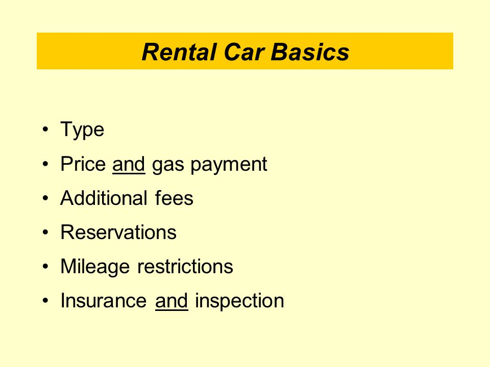 Rental Car Basics Type Price and gas payment Additional fees Reservations Mileage restrictions Insurance and inspection