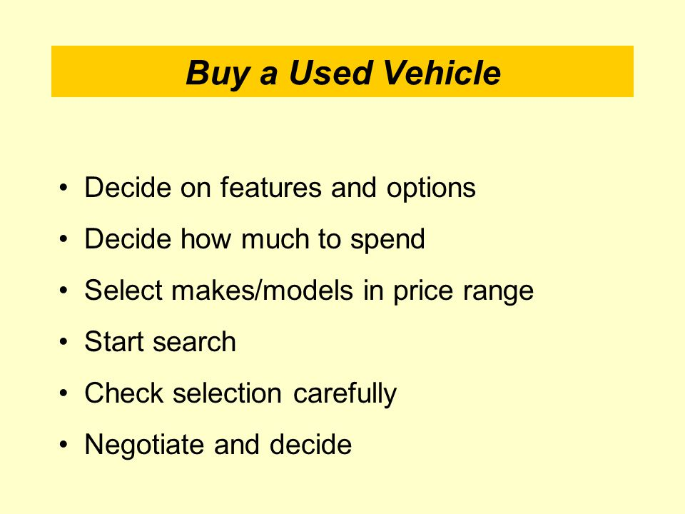 Buy a Used Vehicle Decide on features and options Decide how much to spend Select makes/models in price range Start search Check selection carefully Negotiate and decide
