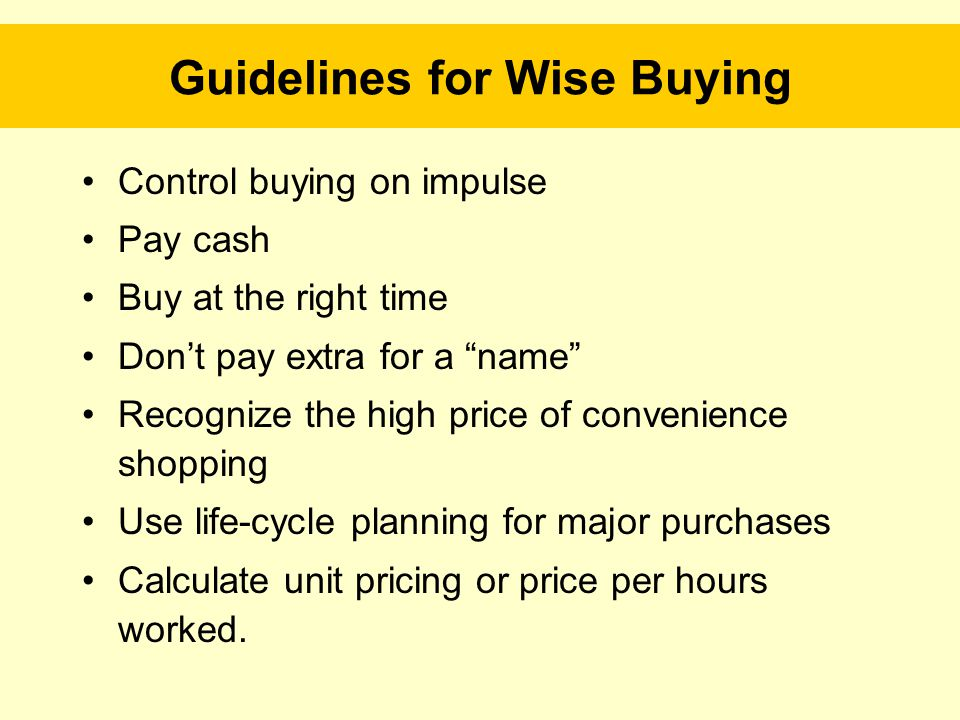 Guidelines for Wise Buying Control buying on impulse Pay cash Buy at the right time Don't pay extra for a name Recognize the high price of convenience shopping Use life-cycle planning for major purchases Calculate unit pricing or price per hours worked.