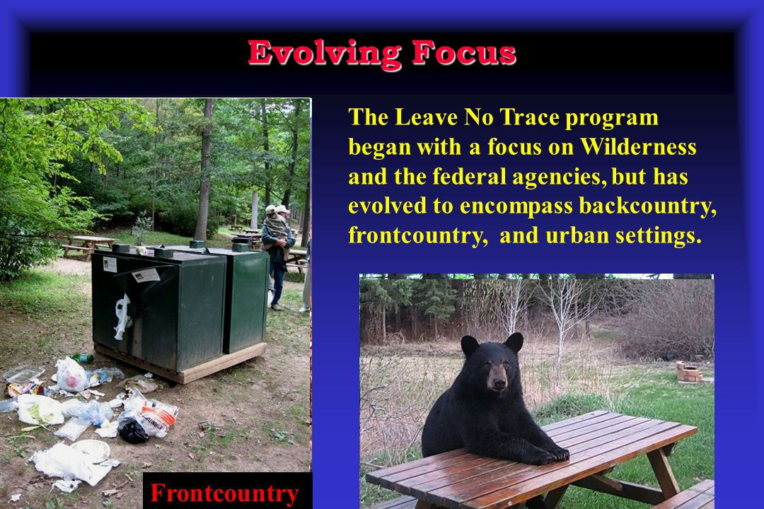 Evolving Focus The Leave No Trace program began with a focus on Wilderness and the federal agencies, but has evolved to encompass backcountry, frontcountry, and urban settings.