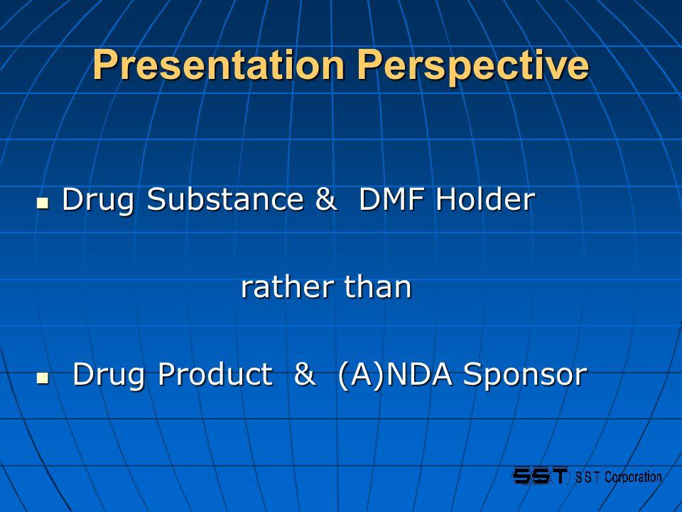 Presentation Perspective Drug Substance & DMF Holder Drug Substance & DMF Holder rather than rather than Drug Product & (A)NDA Sponsor Drug Product & (A)NDA Sponsor